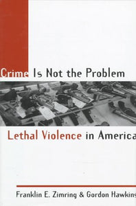 Crime Is Not The Problem: Lethal Violence In America (Studies In Crime And Public Policy)