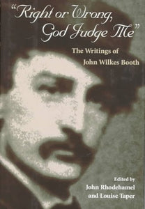 Right Or Wrong, God Judge Me: The Writings Of John Wilkes Booth
