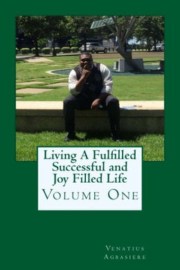 Living A Fulfilled, Successful, And Joy Filled Life: Volume One