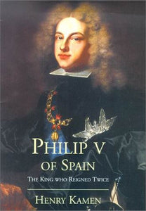 Philip V Of Spain: The King Who Reigned Twice