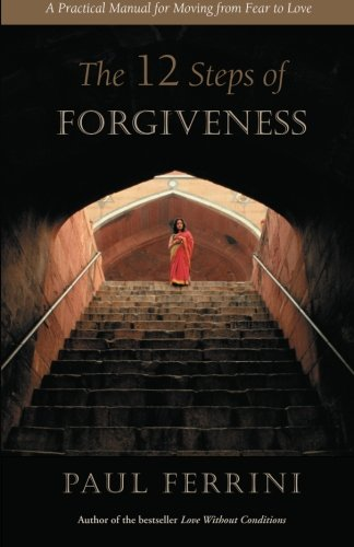 The Twelve Steps Of Forgiveness: A Practical Manual For Moving From Fear To Love