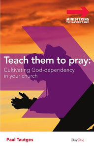 Teach Them To Pray: Cultivating God-Dependency In Your Church (Ministering The Master'S Way)