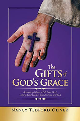The Gifts Of Gods Grace: Accepting Life As A Gift From God, Letting God Lead In Good Times And Bad