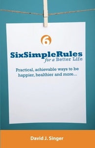 Six Simple Rules For A Better Life: Practical, Achievable Ways To Be Happier, Healthier And More...