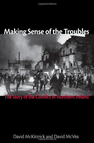 Making Sense Of The Troubles: The Story Of The Conflict In Northern Ireland