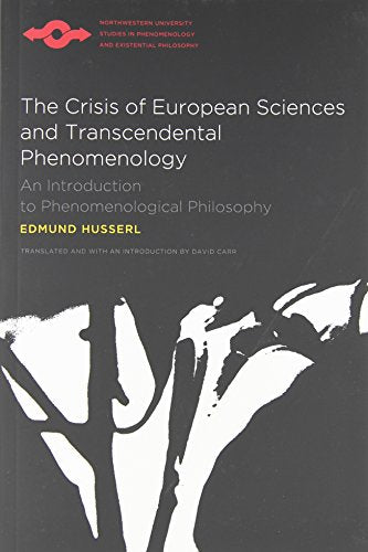 The Crisis Of European Sciences And Transcendental Phenomenology: An Introduction To Phenomenological Philosophy (Northwestern University Studies In Phenomenology & Existential Philosophy)