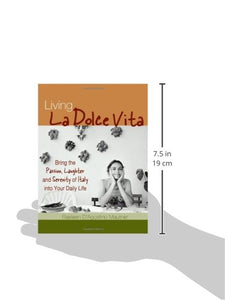 Living La Dolce Vita: Bring The Passion, Laughter And Serenity Of Italy Into Your Daily Life