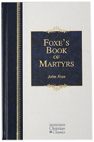 Foxe'S Book Of Martyrs: A History Of The Lifes, Sufferings, And Triumphant Deaths Of The Early Christian And The Protestant Martyrs (Hendrickson Christian Classics)