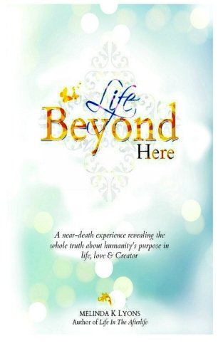 Life Beyond Here: A Near-Death Experience Revealing The Whole Truth About Humanity'S Purpose In Life, Love & Creator