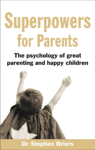 Superpowers For Parents: The Psychology Of Great Parenting And Happy Children