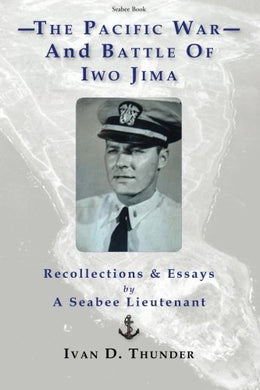 The Pacific War And Battle Of Iwo Jima: Recollections & Essays: By A Seabee Lieutenant