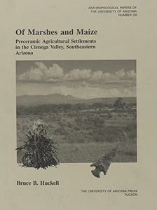 Of Marshes And Maize: Preceramic Agricultural Settlement In The Cienega Valley, Southeastern Arizona (Anthropological Papers)
