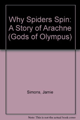 Why Spiders Spin: A Story Of Arachne (Gods Of Olympus)