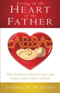 Living In The Heart Of The Father: Why The Paternal Heart Of Life Is The Answer To The Culture Of Death