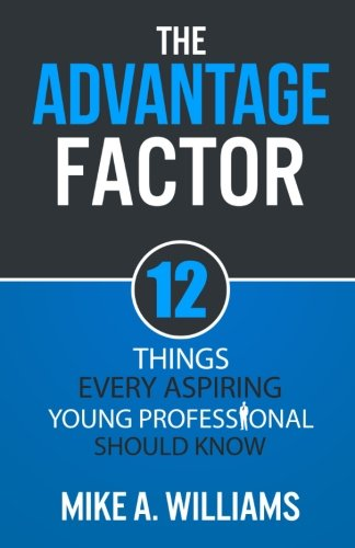 The Advantage Factor: 12 Lessons Every Aspiring Young Professional Should Know