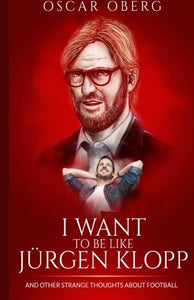 I Want To Be Like Jrgen Klopp: And Other Strange Thoughts About Football