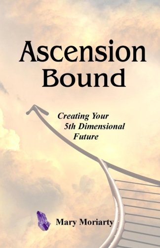 Ascension Bound: Creating Your 5Th Dimensional Future