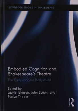 Embodied Cognition And Shakespeare'S Theatre: The Early Modern Body-Mind (Routledge Studies In Shakespeare)
