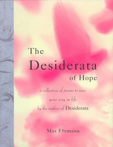 The Desiderata Of Hope: A Collection Of Poems To Ease Your Way In Life (Desiderata Series)