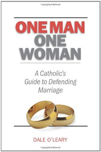 One Man, One Woman: A Catholics Guide To Defending Marriage