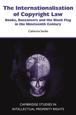 The Internationalisation Of Copyright Law: Books, Buccaneers And The Black Flag In The Nineteenth Century (Cambridge Intellectual Property And Information Law)
