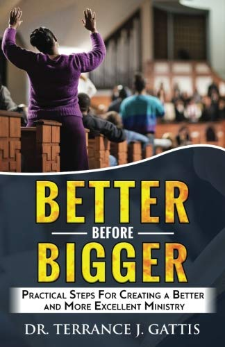 Better Before Bigger: Practical Steps For Creating A Better And More Excellent Ministry