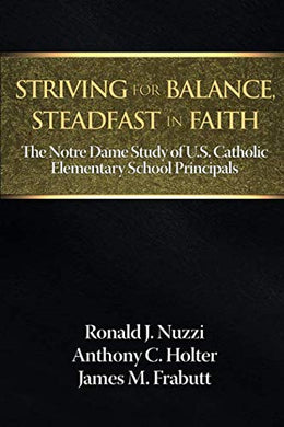 Striving For Balance, Steadfast In Faith: The Notre Dame Study Of U.S. Catholic Elementary School Principals (Na)