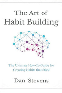 The Art Of Habit Building: The Ultimate How-To Guide For Creating Habits That Stick! (Building Habits For A Better Life) (Volume 1)