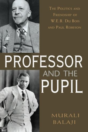 The Professor And The Pupil: The Politics And Friendship Of W. E. B Du Bois And Paul Robeson