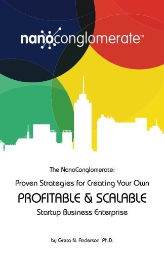 The Nanoconglomerate(Tm):: Proven Strategies For Creating Your Own Profitable & Scalable Startup Business Enterprise