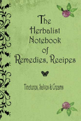 The Herbalist Notebook Of Remedies, Recipes: Tinctures, Salves & Creams