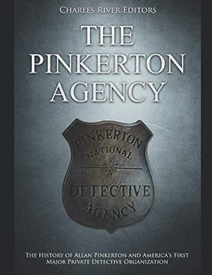 The Pinkerton Agency: The History Of Allan Pinkerton And Americas First Major Private Detective Organization