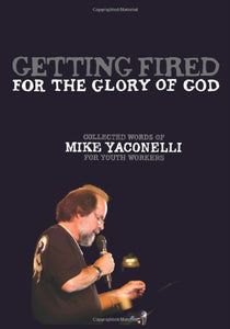 Getting Fired For The Glory Of God: Collected Words Of Mike Yaconelli For Youth Workers (Youth Specialties)