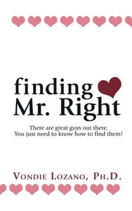 Finding Mr. Right: There Are Great Guys Out There. You Just Need To Know How To Find Them!