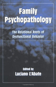 Family Psychopathology: The Relational Roots Of Dysfunctional Behavior (Routledge Series On Family Therapy And Counseling)