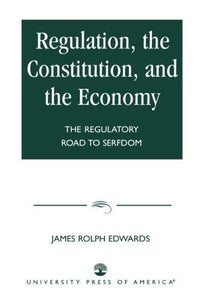 Regulation, The Constitution, And The Economy: The Regulatory Road To Serfdom