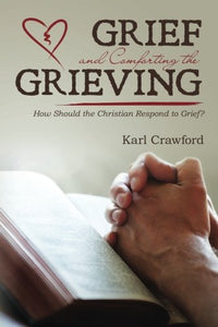 Grief And Comforting The Grieving: How Should The Christian Respond To Grief?