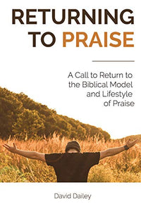 Returning To Praise: A Biblical Model And Lifestyle Of Praise