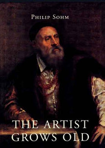 The Artist Grows Old: The Aging Of Art And Artists In Italy, 1500-1800