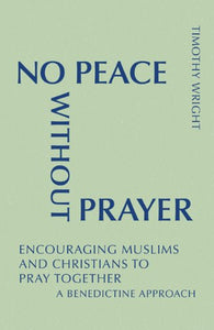 No Peace Without Prayer: Encouraging Muslims And Christians To Pray Together; A Benedictine Approach (Monastic Interreligious Dialogue)
