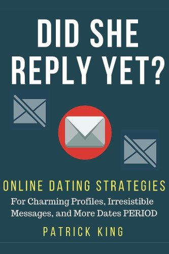 Did She Reply Yet? Online Dating Strategies For: Charming Profiles, Irresistibl