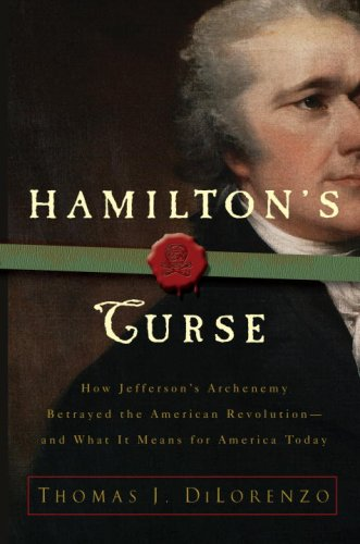 Hamilton'S Curse: How Jefferson'S Arch Enemy Betrayed The American Revolution-And What It Means For Americans Today
