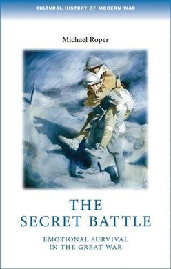 The Secret Battle: Emotional Survival In The Great War (Cultural History Of Modern War Mup)