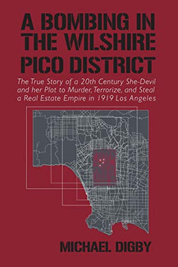 A Bombing In The Wilshire-Pico District: The True Story Of A 20Th Century She-Devil And Her Plot To Murder, Terrorize And Steal A Real Estate Empire In 1919 Los Angeles