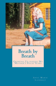 Breath By Breath: Growing Up During My Mother'S Polio Years, 1954-1967