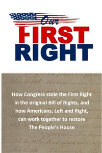 Our First Right: How Congress Stole The First Right In The Original Bill Of Rights, And How Americans, Left And Right, Can Work Together To Restore The People?S House