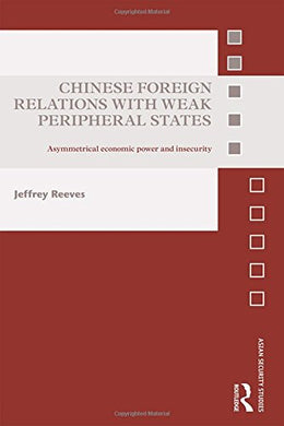 Chinese Foreign Relations With Weak Peripheral States: Asymmetrical Economic Power And Insecurity (Asian Security Studies)