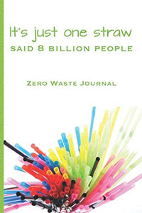 It'S Just One Straw Said 8 Billion People Zero Waste Journal: Log Your Zero Waste Home Living Life With Green Waste Journal Notebook For Your Eco Friendly Lifestyle Journey 6 X 9 Inches 119 Pages
