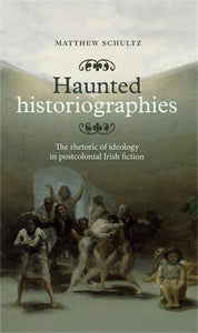 Haunted Historiographies: The Rhetoric Of Ideology In Postcolonial Irish Fiction