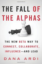 Load image into Gallery viewer, The Fall Of The Alphas: The New Beta Way To Connect, Collaborate, Influence---And Lead